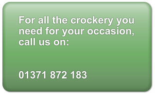 For all the crockery you need for your occasion, call us on:   01371 872 183