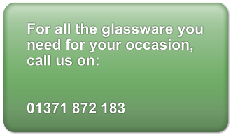 For all the glassware you need for your occasion, call us on:   01371 872 183