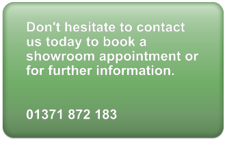 Don't hesitate to contact us today to book a showroom appointment or for further information.   01371 872 183