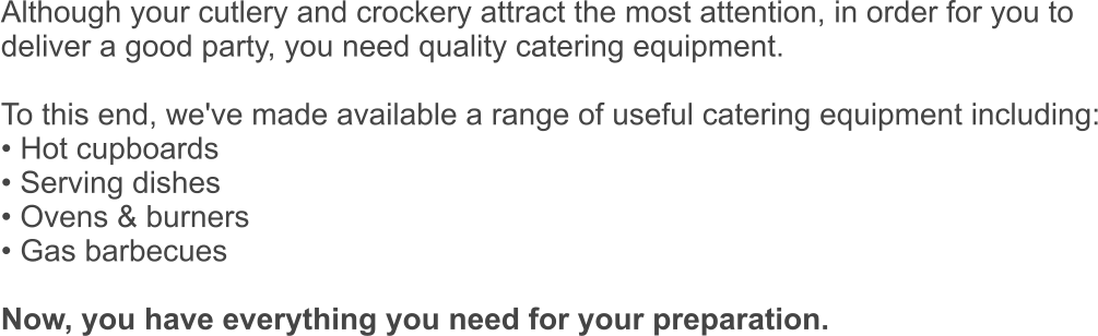Although your cutlery and crockery attract the most attention, in order for you to  deliver a good party, you need quality catering equipment.   To this end, we've made available a range of useful catering equipment including: • Hot cupboards • Serving dishes • Ovens & burners • Gas barbecues  Now, you have everything you need for your preparation.
