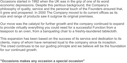 "Occasions started in 1992 when the UK was in the grip of one of its worst  economic depressions. Despite this perilous background, the Company's  philosophy of quality, service and the personal touch of the Founders ensured that,  it grew and prospered. In 2000 The Company moved to its current offices as its  size and range of products saw it outgrow its original premises.  Our move was the catalyst for further growth and the company continued to expand  to provide virtually everything you could need for a successful Function from a  teaspoon to an oven, from a banqueting chair to a freshly-laundered tablecloth.  This expansion has been based on the success of its service and dedication to its  clients, many of whom have remained loyal to the company since its inception. The creed continues to be our guiding principle and we believe will be the foundation  for our continued growth.   ""Occasions makes any occasion a special occasion"""