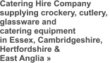 Catering Hire Company supplying crockery, cutlery,  glassware and  catering equipment in Essex, Cambridgeshire,  Hertfordshire &  East Anglia »